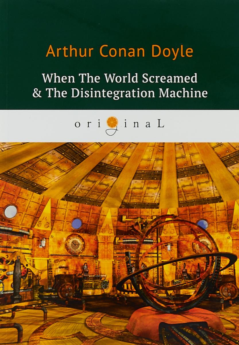 Arthur Conan Doyle When The World Screamed & The Disintegration Machine doyle arthur conan the adventures of sherlock holmes xiv