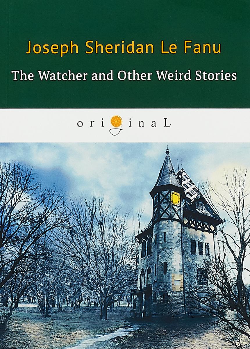 J.S. Le Fanu The Watcher and Other Weird Stories / Смотритель и другие странные истории joseph thomas le fanu guy deverell 1 гай деверелл 1 на английском языке