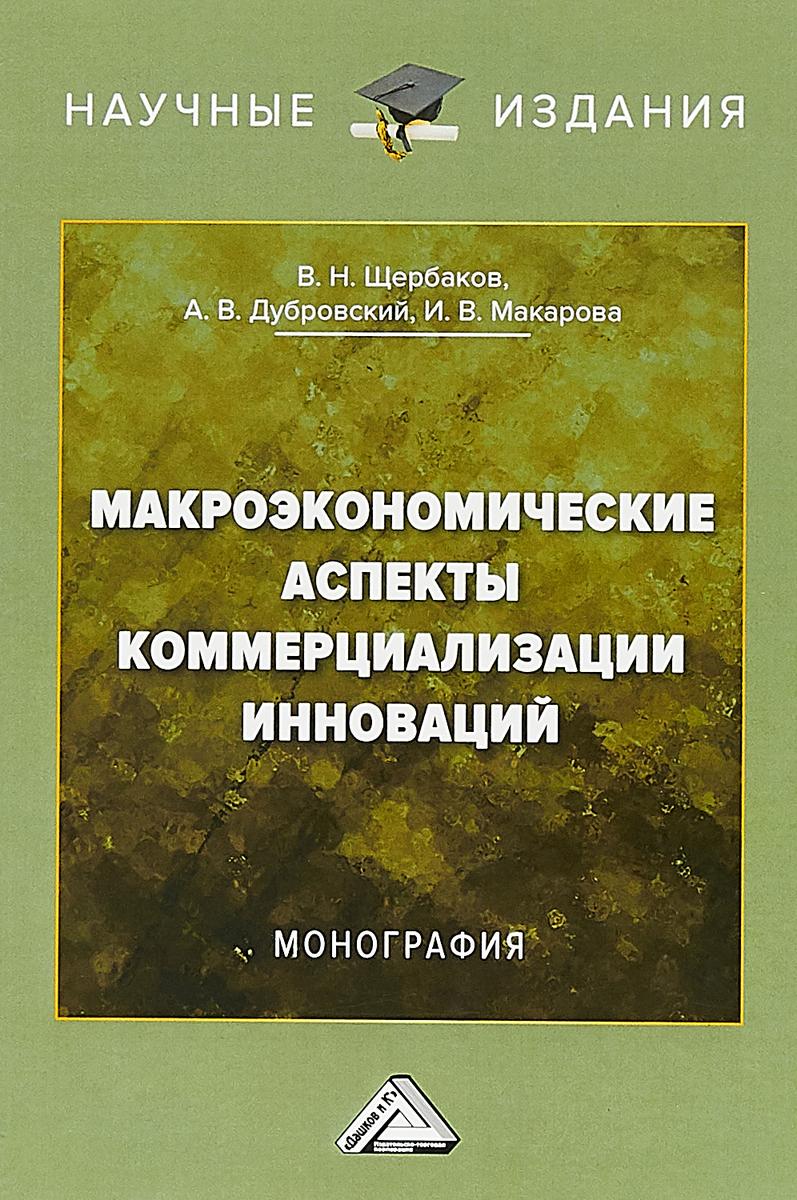 В.Н. Щербаков, А.В. Дубровский, И.В. Макарова Макроэкономические аспекты коммерциализации инноваций. Монография
