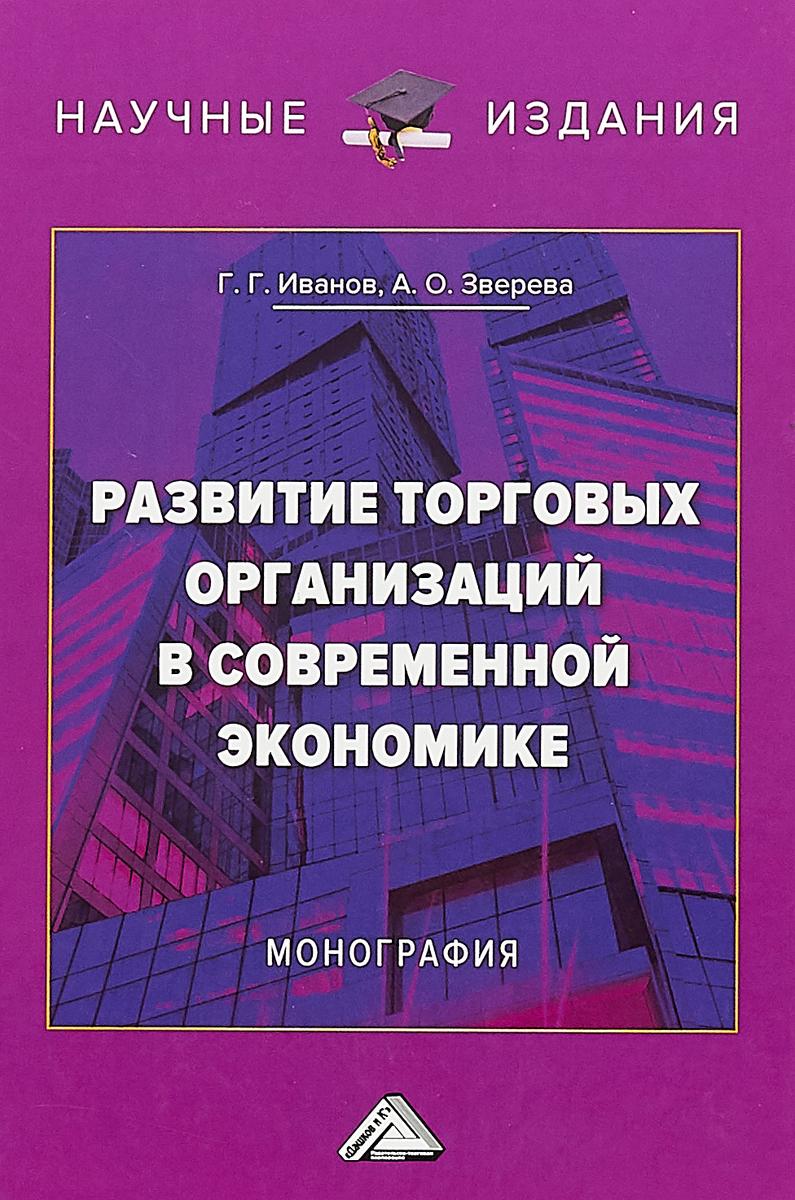 Г. Г. Иванов, А. О. Зверева Развитие торговых организаций в современной экономике о а щербаков инновационное развитие как фактор роста конкурентоспособности организаций инвестиционной сферы