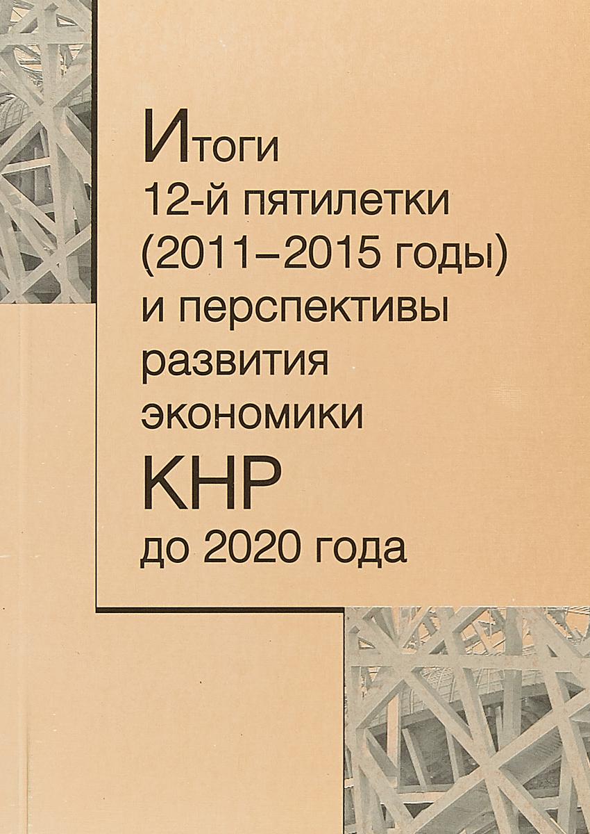 Итоги 12-й пятилетки (2011-2015 годы) и перспективы развития экономики КНР до 2020 года В сборнике статей, подготовленных на...
