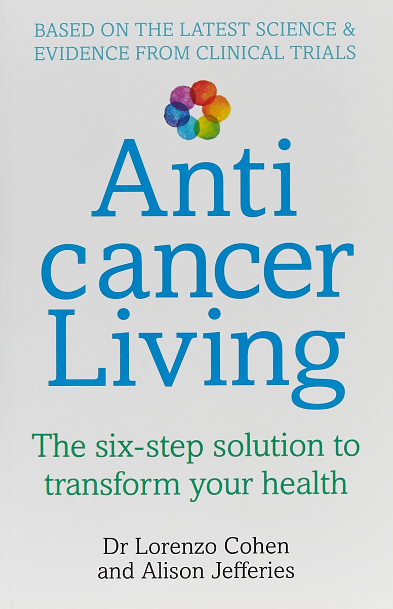 Anticancer Living. The Six Step Solution to Transform Your Health