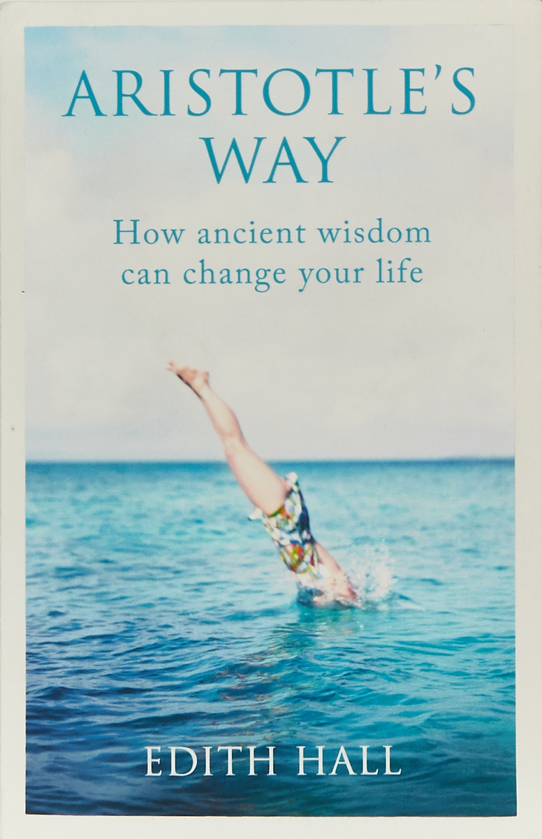 Aristotle's Way. How Ancient Wisdom Can Change Your Life