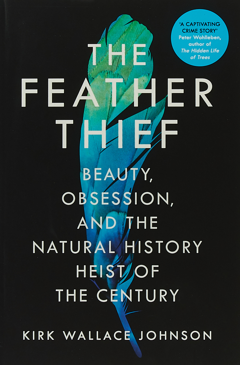 The Feather Thief. Beauty, Obsession, and the Natural History Heist of the Century the art of thief