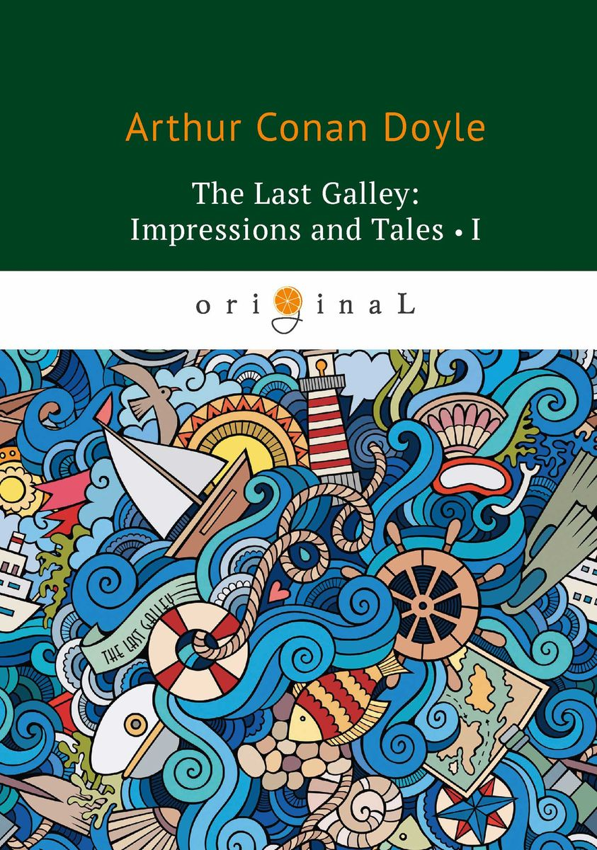 Arthur Conan Doyle The Last Galley: Impressions and Tales I doyle arthur conan the last of the legions and other tales of long ago