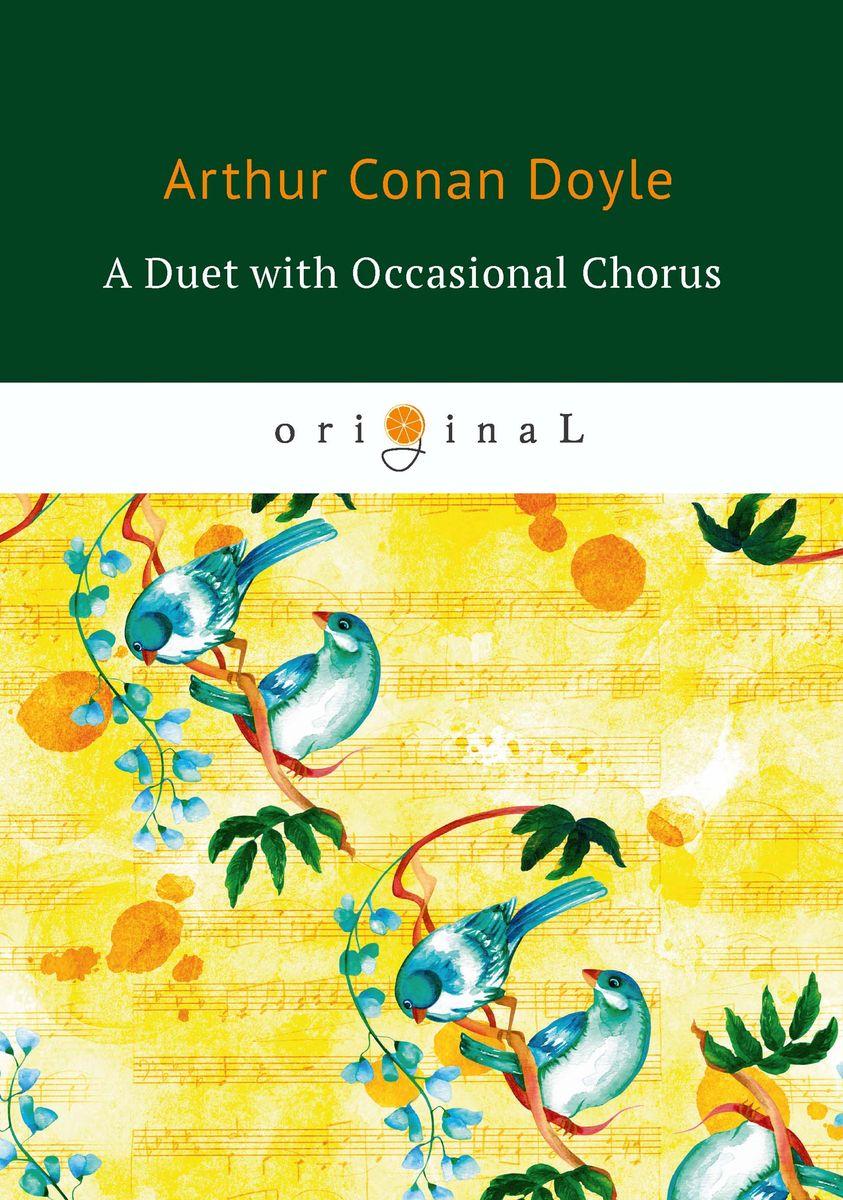 Arthur Conan Doyle A Duet with an Occasional Chorus doyle a a duet with an occasional chorus and uncle bernac