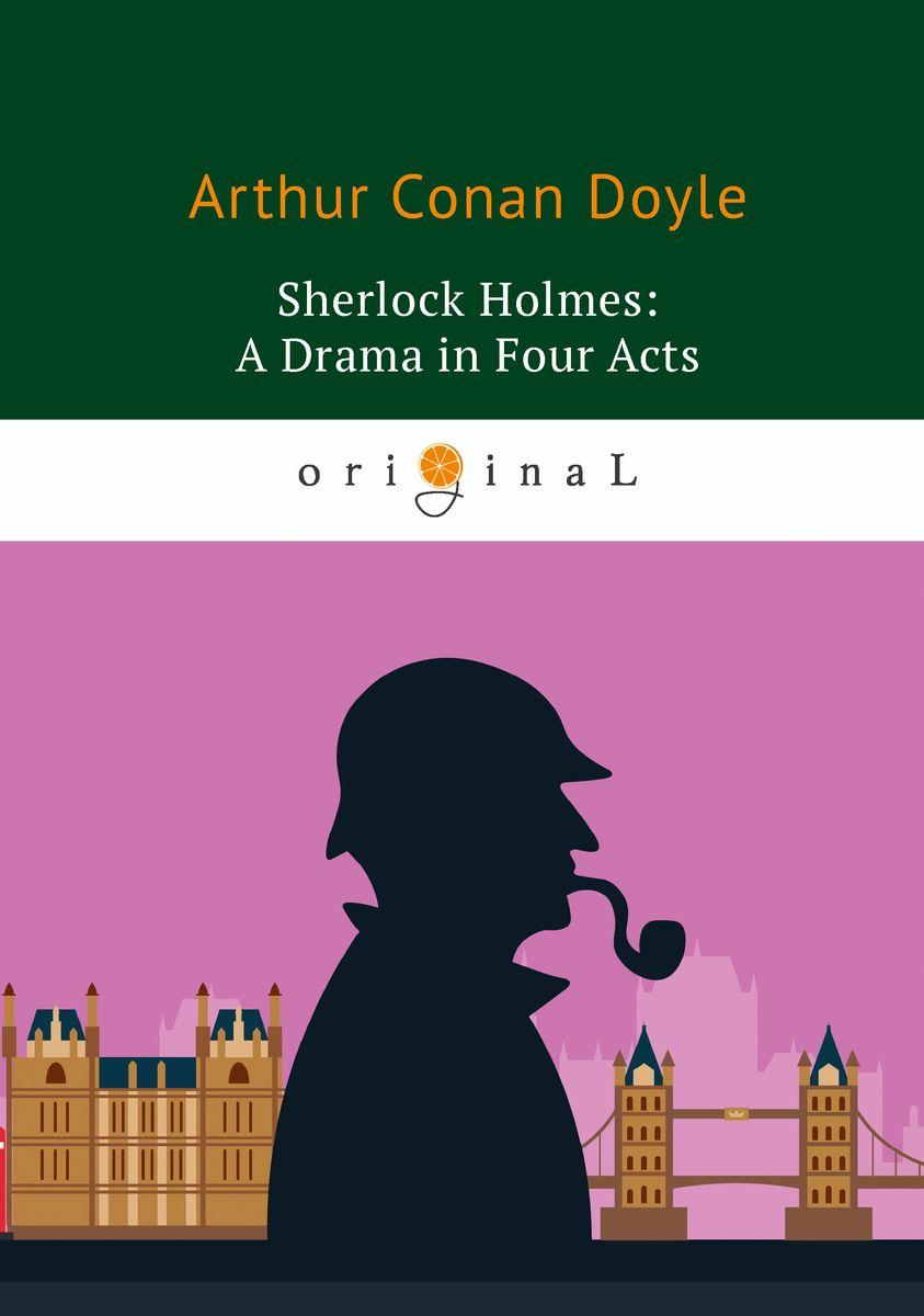 Arthur Conan Doyle Sherlock Holmes: A Drama in Four Acts doyle arthur conan el sabueso de los baskerville