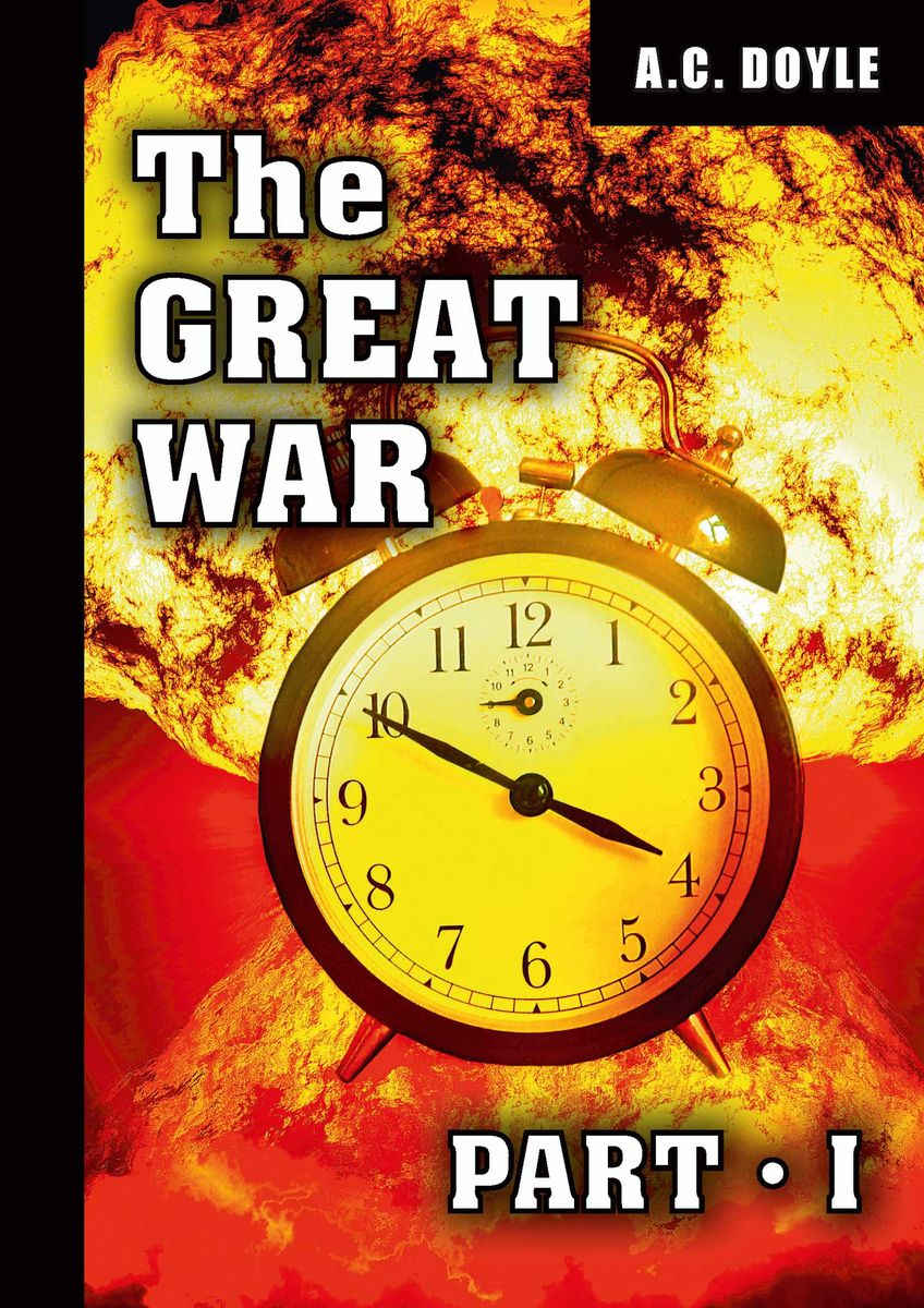 A. C. Doyle The Great War: Part 1 a c doyle great britain and the next war