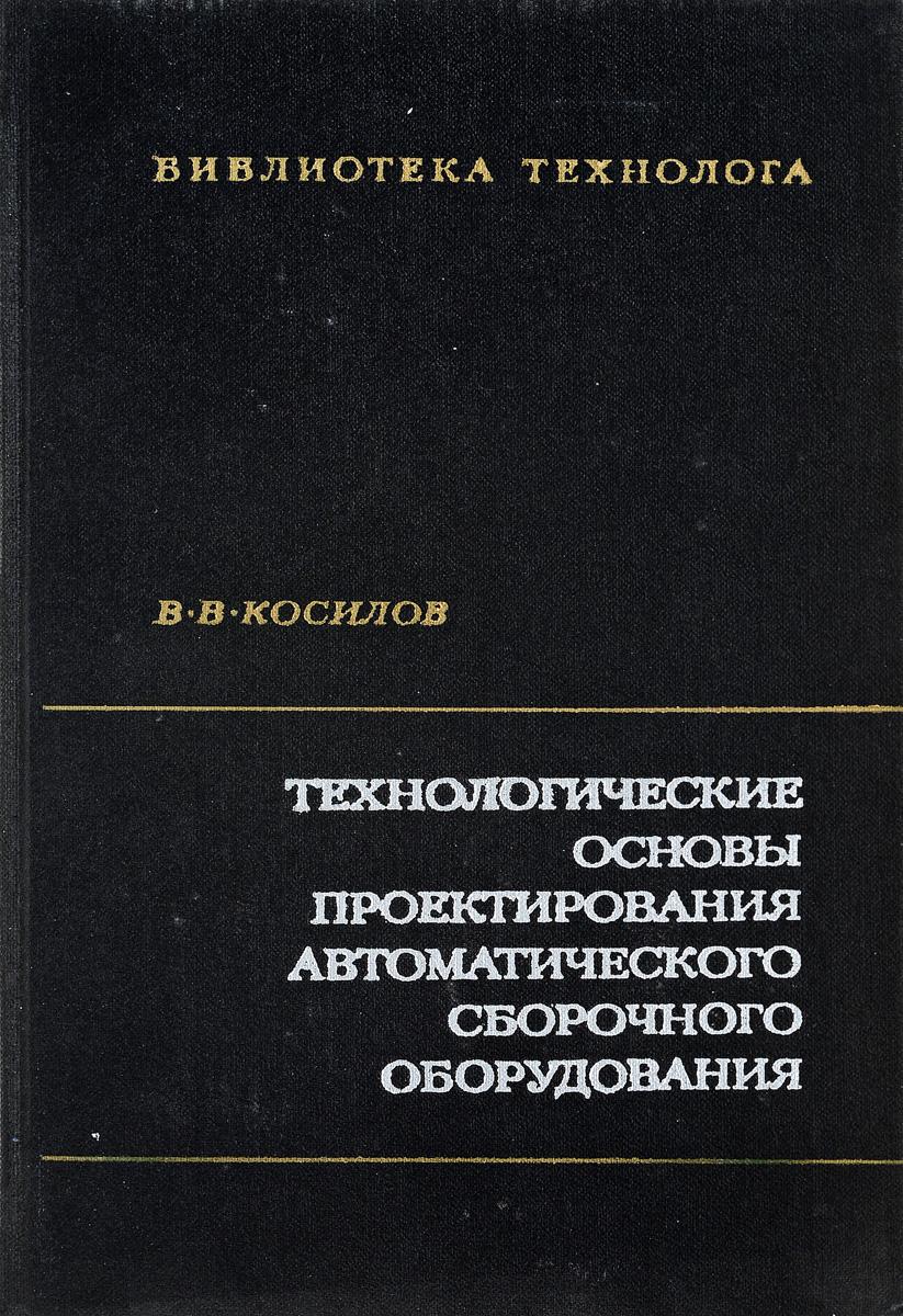 В.В.Косилов Технологические основы проектирования автоматического сборочного оборудования