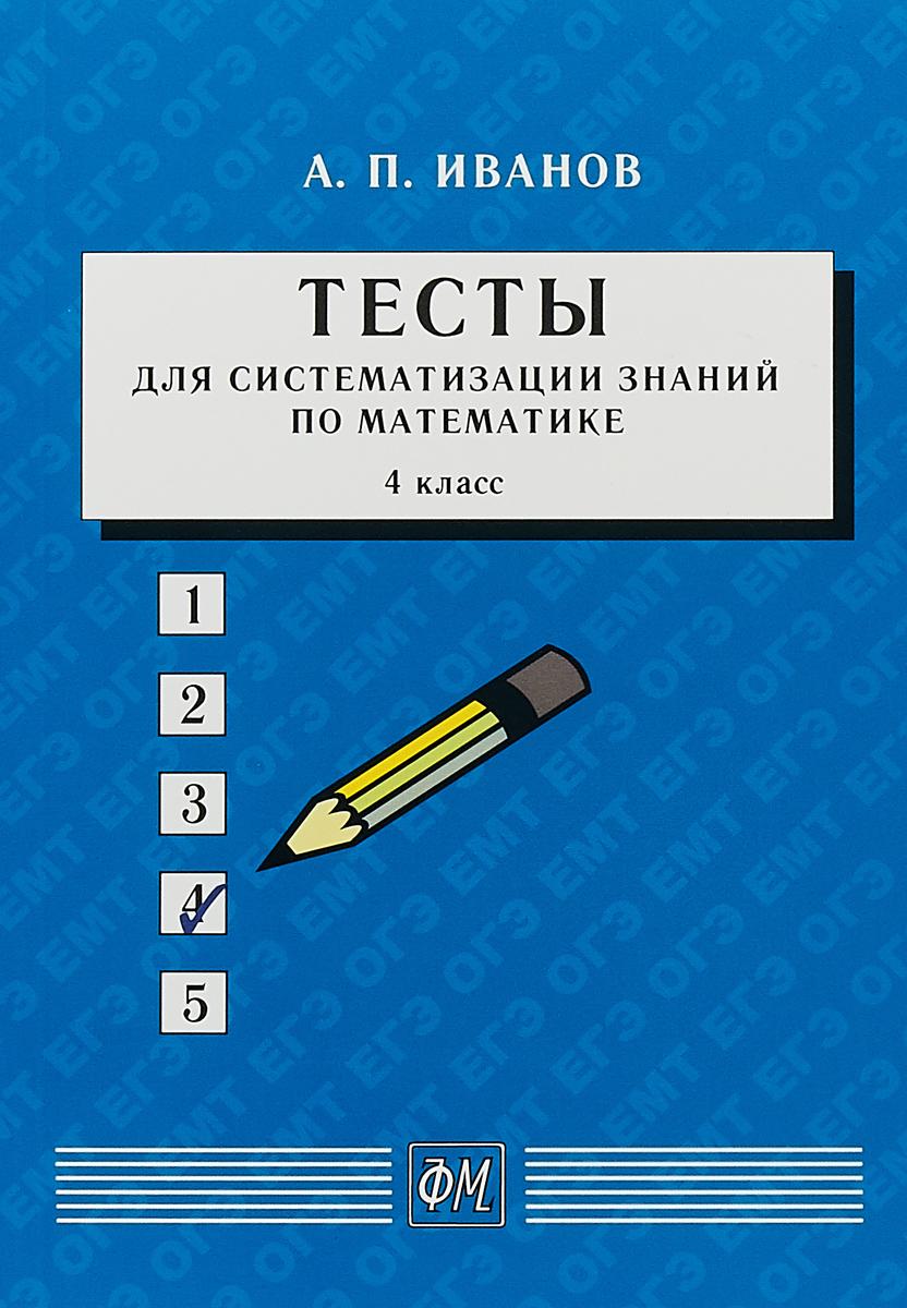 А. П. Иванов Тесты для систематизации знаний по математике. 4 класс. Учебное пособие