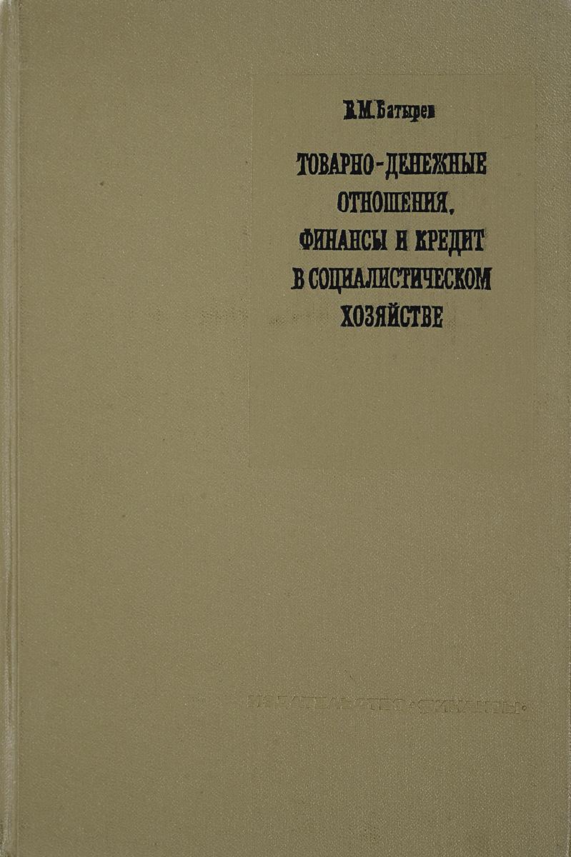 В.М. Батырев Товарно-денежные отношения, финансы и кредит в социалистическом хозяйстве котельникова е а финансы