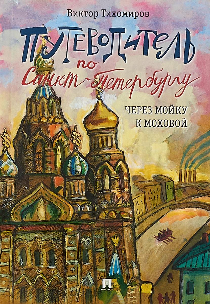 Виктор Тихомиров Путеводитель по Санкт-Петербургу. Через Мойку к Моховой