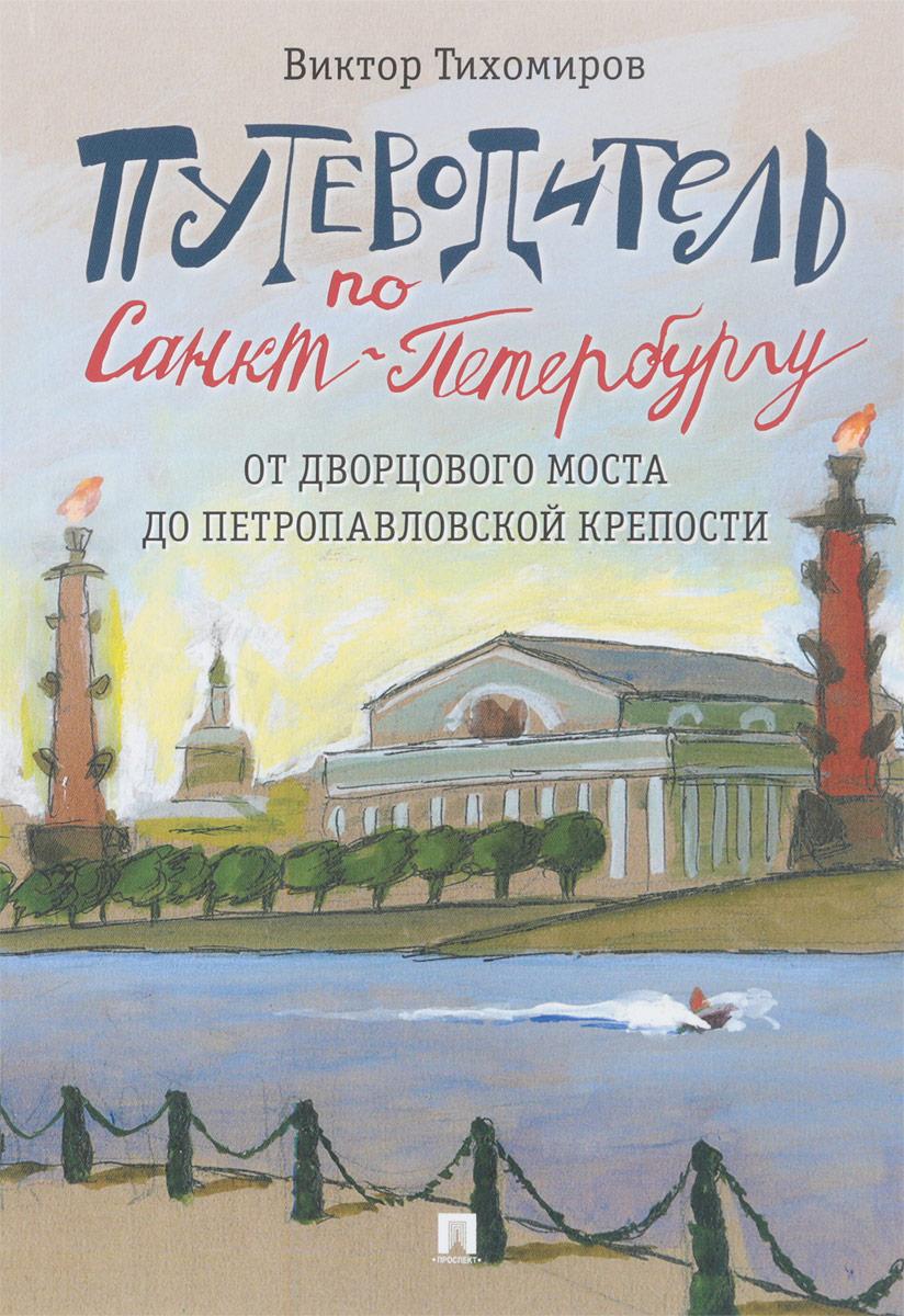 Виктор Тихомиров Путеводитель по Санкт-Петербургу. От Дворцового моста до Петропавловской крепости