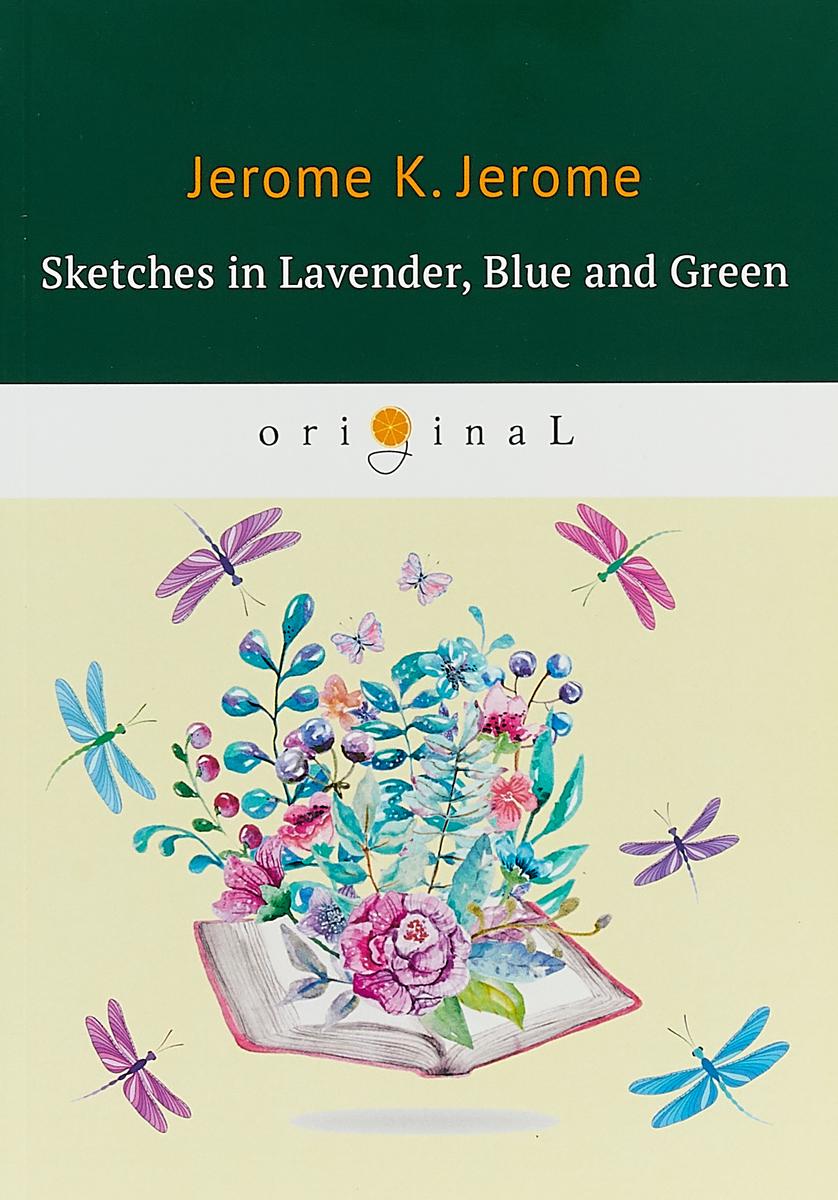 Jerome K. Jerome Sketches in Lavender, Blue and Green jerome j k sketches in lavender blue and green наброски лиловым голубым и зеленым на английском языке
