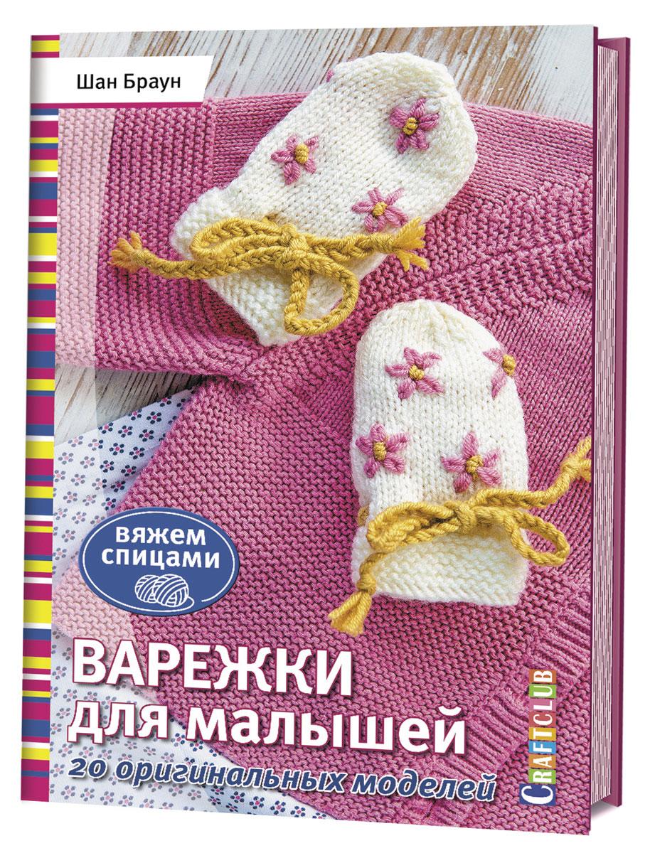 Шан Браун Варежки для малышей. 20 оригинальных моделей. Вяжем спицами абель с комплекты для малышей вяжем спицами