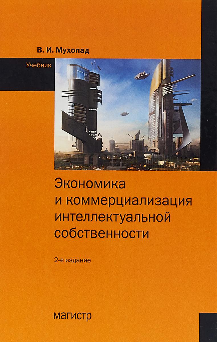 В.И. Мухопад Экономика и коммерциализация интеллектуальной собственности недорого