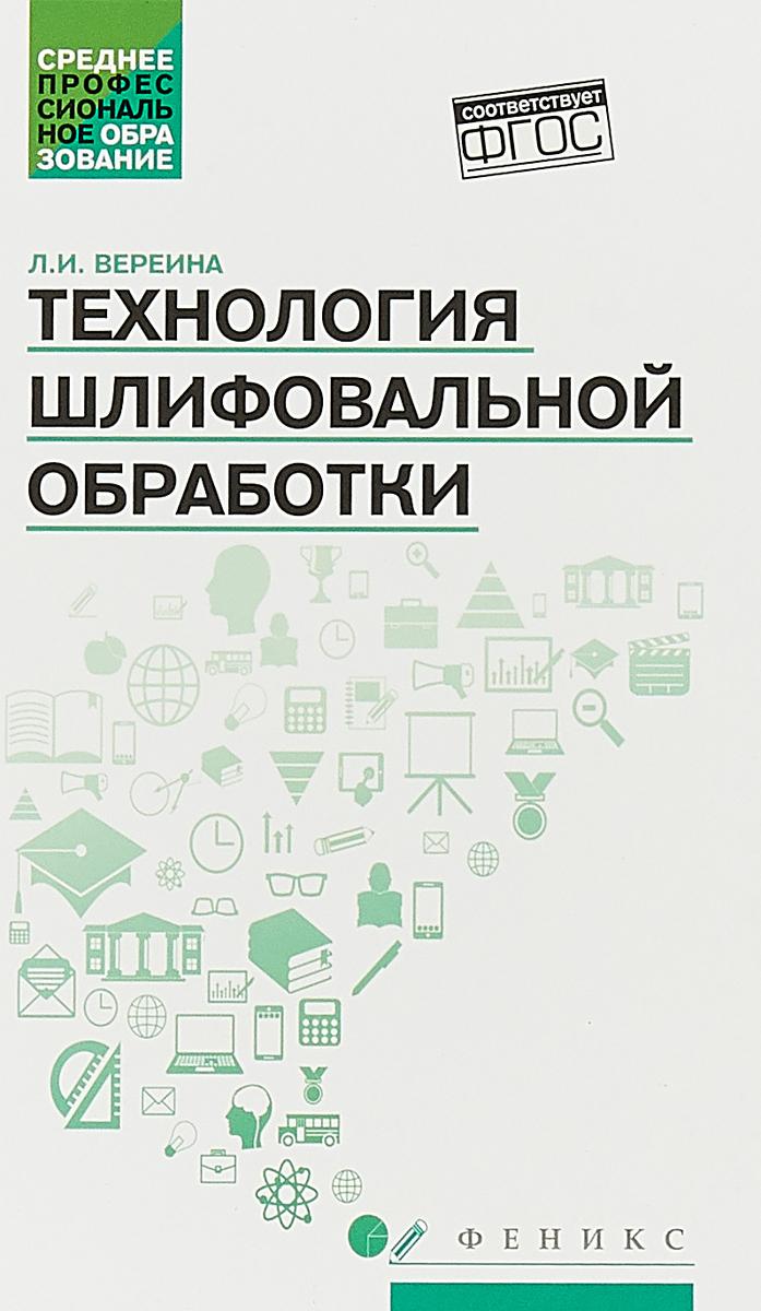 Л.И. Вереина Технология шлифовальной обработки. Учебное пособие