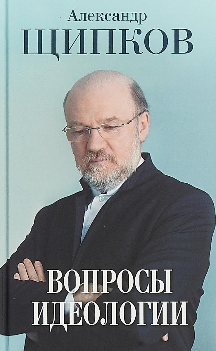 Александр Щипков Вопросы идеологии щипков а вопросы идеологии