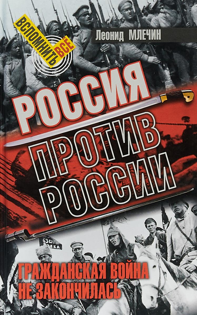 Леонид Млечин Россия против России. Гражданская война не закончилась