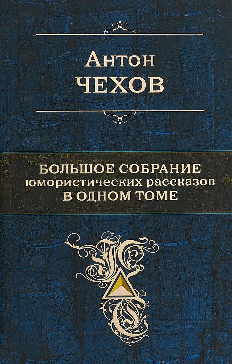 Антон Чехов Антон Чехов. Большое собрание юмористических рассказов в одном томе