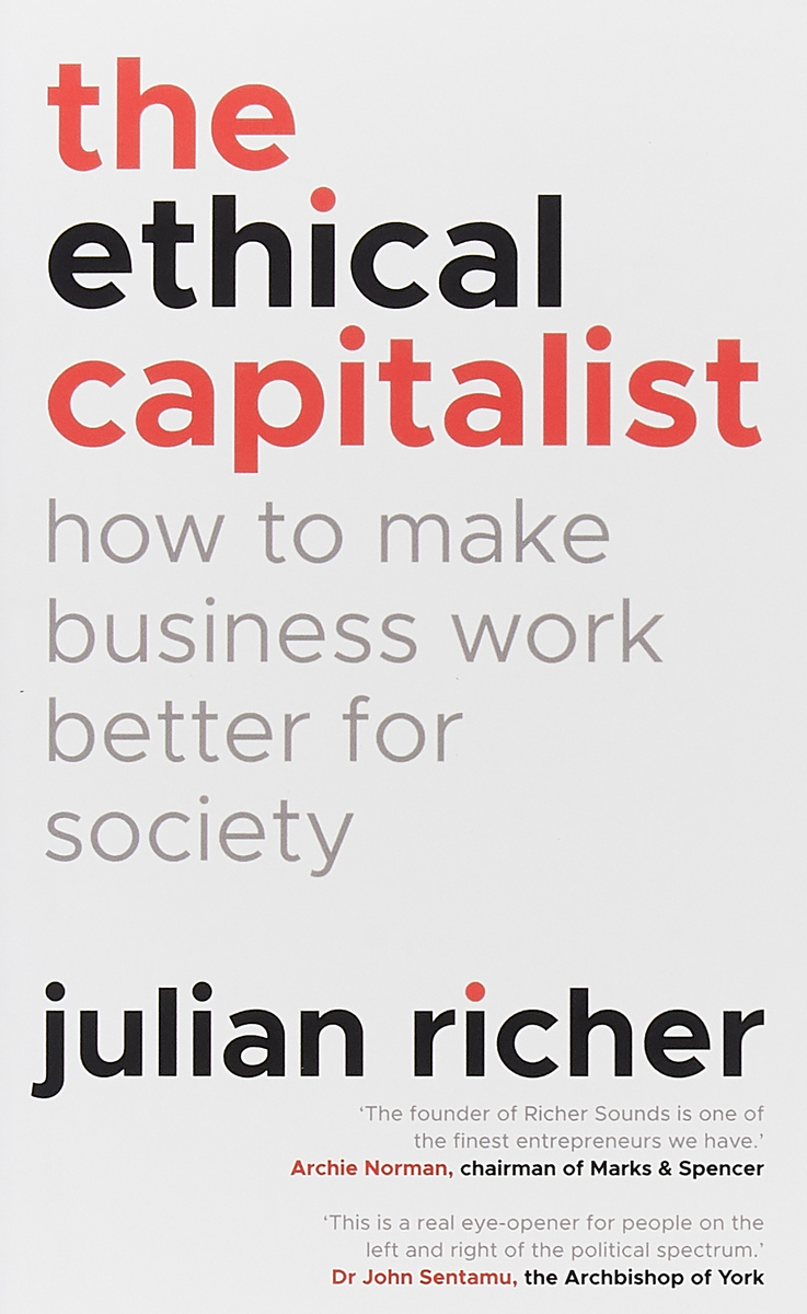 The Ethical Capitalist. How to Make Business Work Better for Society reinventing capitalism in the