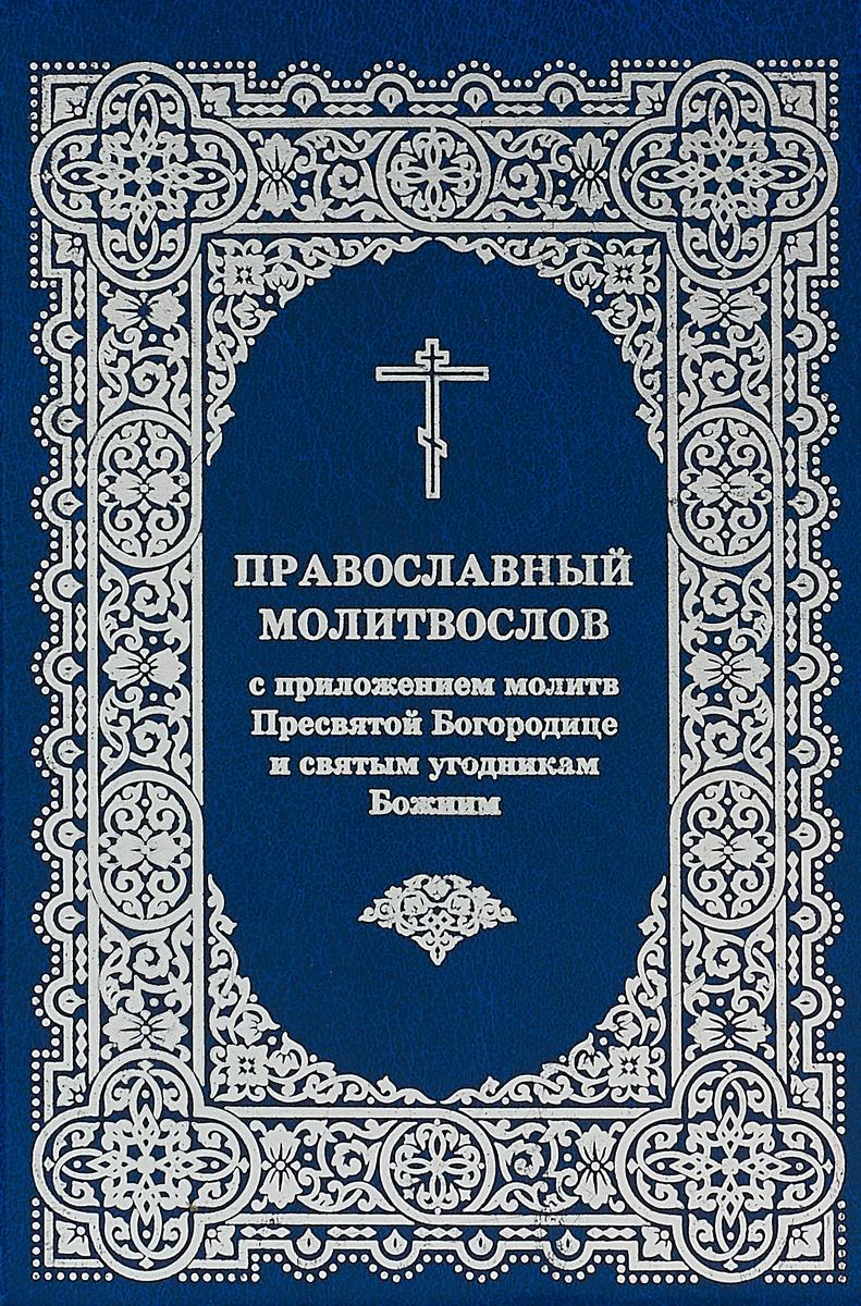 Православный молитвослов с приложением молитв Пресвятой Богородице и святым угодникам Божиим акафисты пресвятой богородице и святым угодникам божиим читаемые в житейских невзгодах …