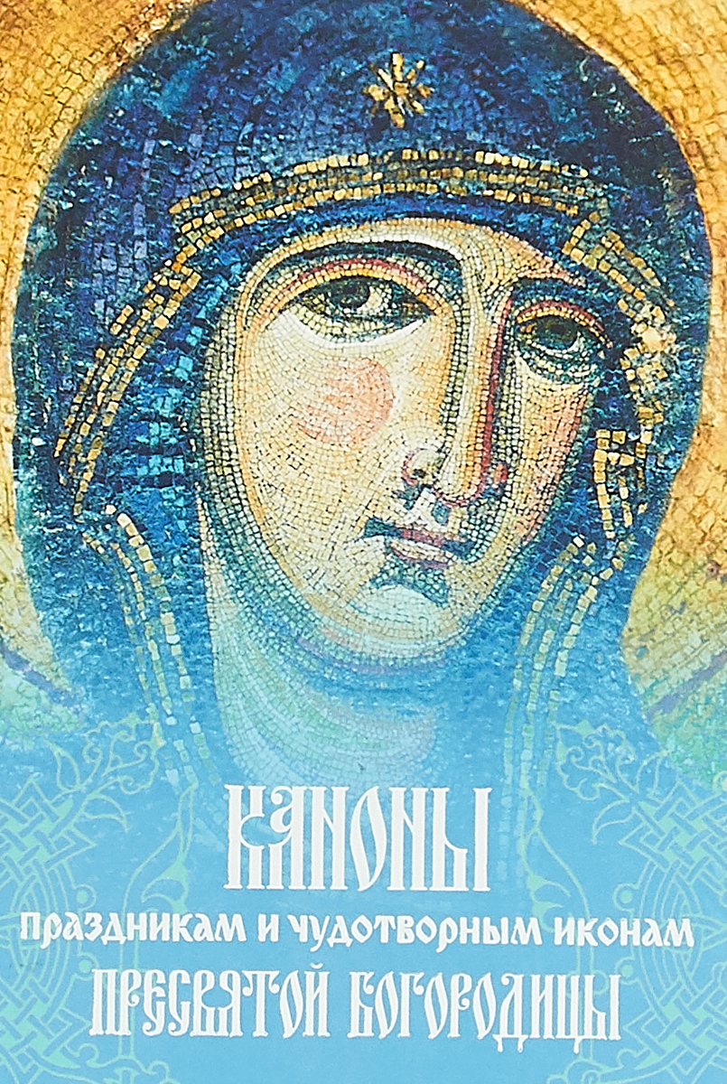 Каноны праздникам и чудотворным иконам Пресвятой Богородицы 978 5 7429 0478 6 каноны праздникам и чудотворным иконам пресвятой богородицы