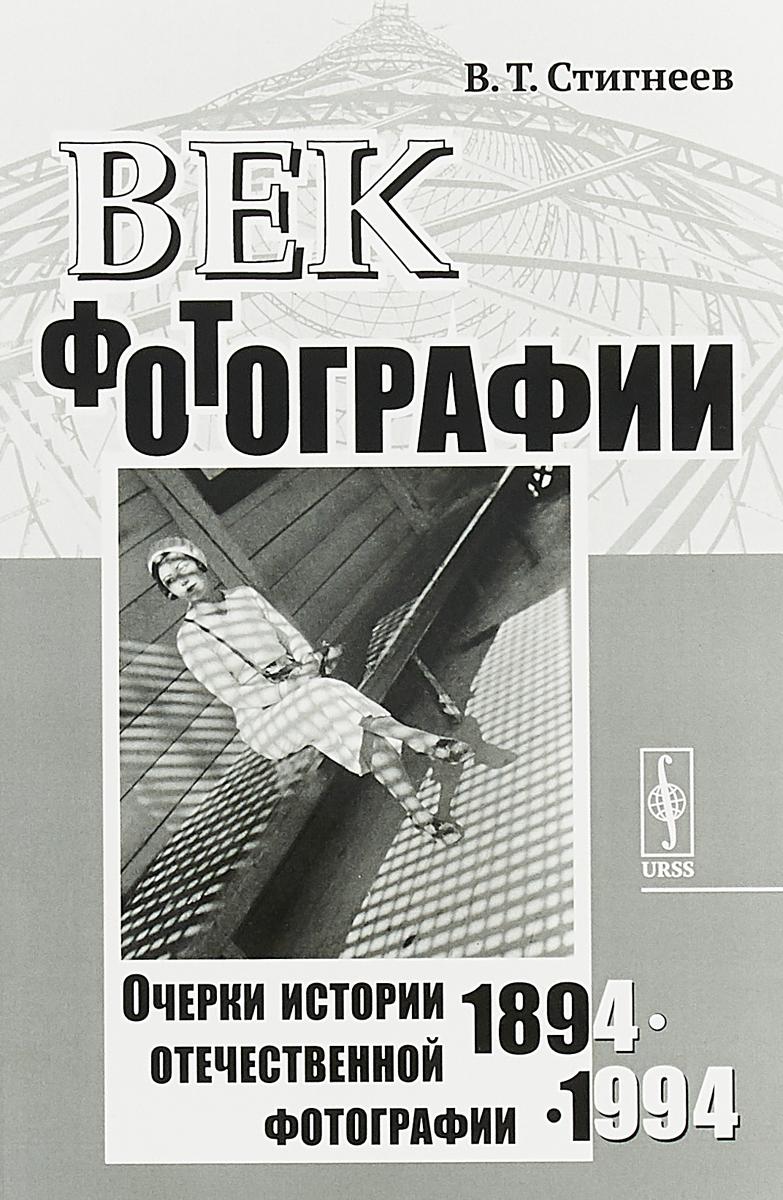 В. Т. Стигнеев Век фотографии. 1894-1994. Очерки истории отечественной фотографии