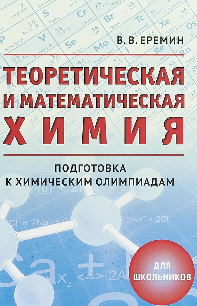 В.В. Еремин Теоретическая и математическая химия для школьников. Подготовка к химическим олимпиадам