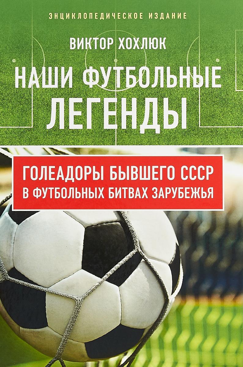 Наши футбольные легенды. Голеадоры бывшего СССР в футбольных битвах зарубежья