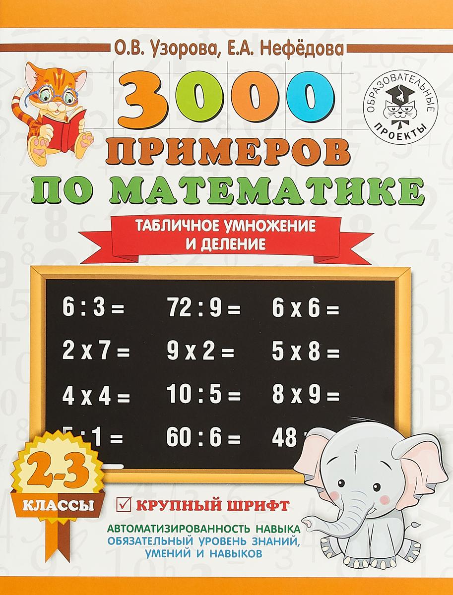 О. В. Узорова, Е. А. Нефёдова 3000 примеров по математике. 2-3 классы. Табличное умножение и деление. Крупный шрифт. Новые примеры узорова о нефедова е 3000 примеров по математике 2 3 классы табличное умножение и деление