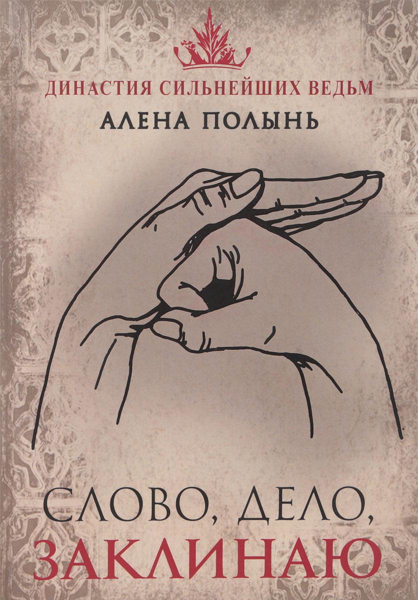 Алена Полынь Слово, дело, заклинаю ведьма алёна полынь книга силы алёны полынь