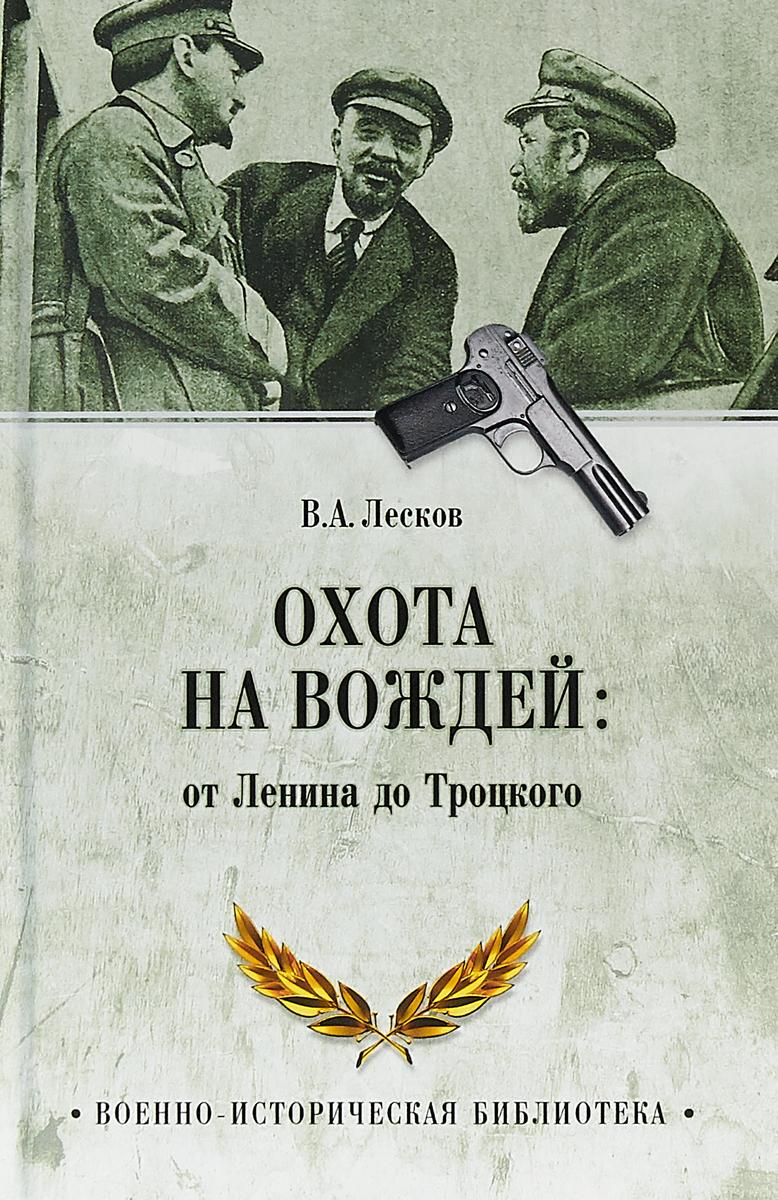 В. А. Лесков Охота на вождей. От Ленина до Троцкого