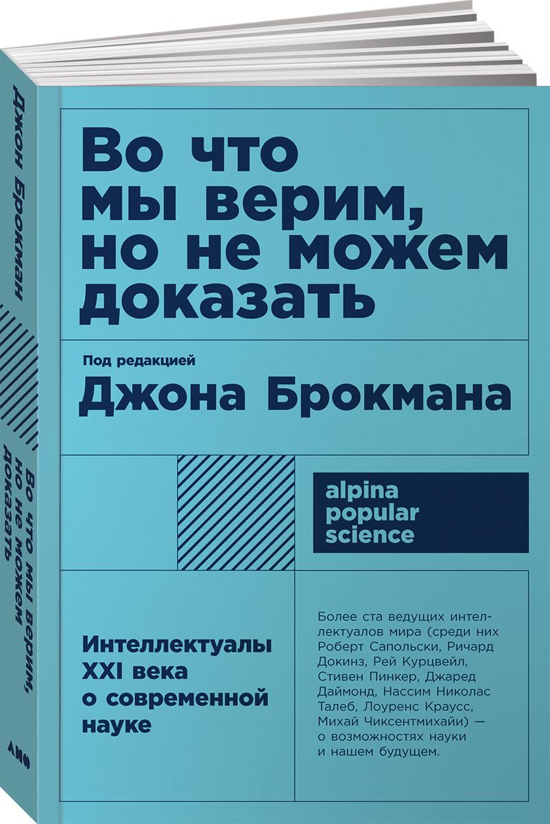 Джон Брокман Во что мы верим, но не можем доказать. Интеллектуалы XXI века о современной науке талеб н даймонд дж докинз р дайсон ф и др теории всего на свете