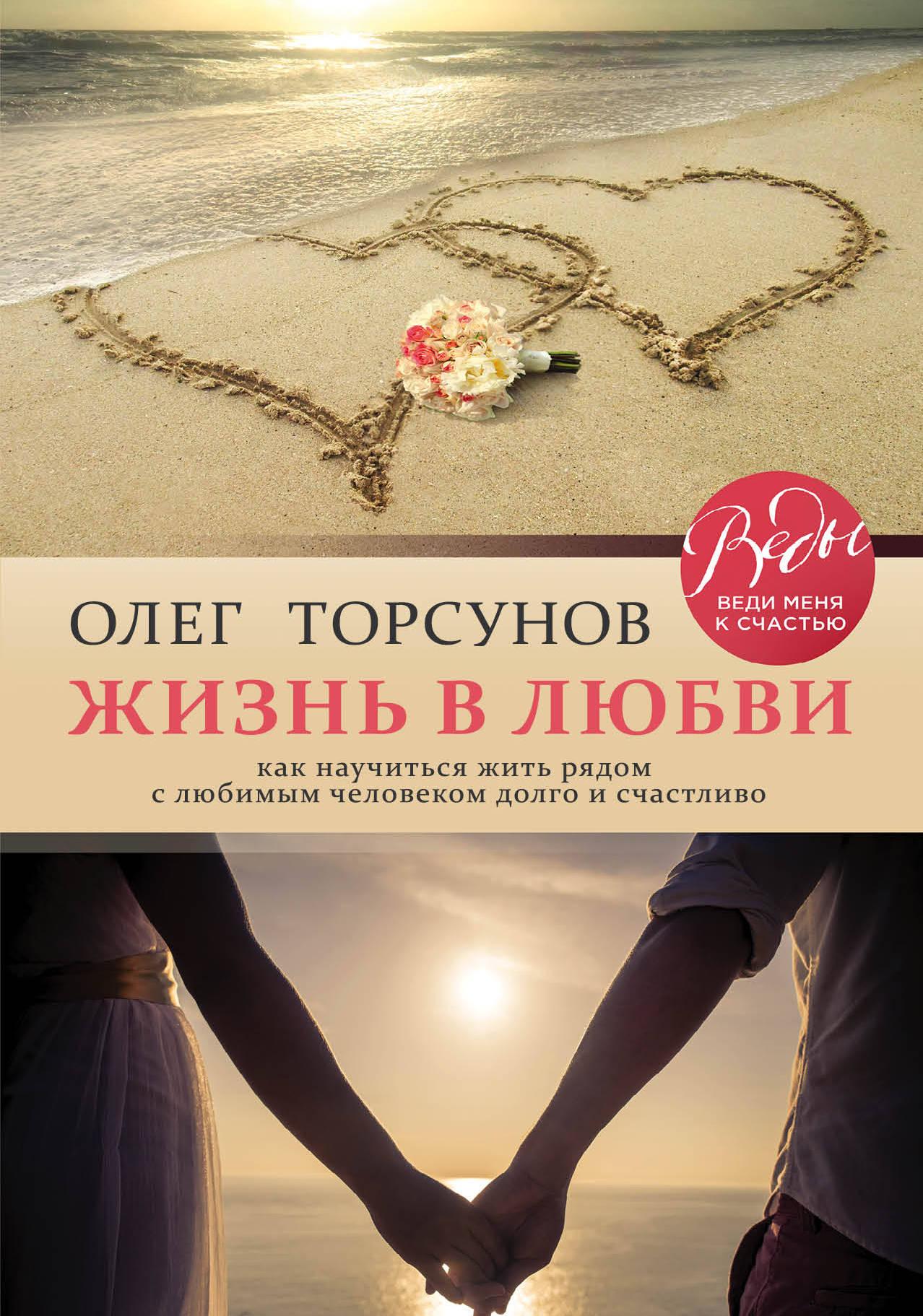 Торсунов Олег Геннадьевич Жизнь в любви. Как научиться жить рядом с любимым человеком долго и счастливо
