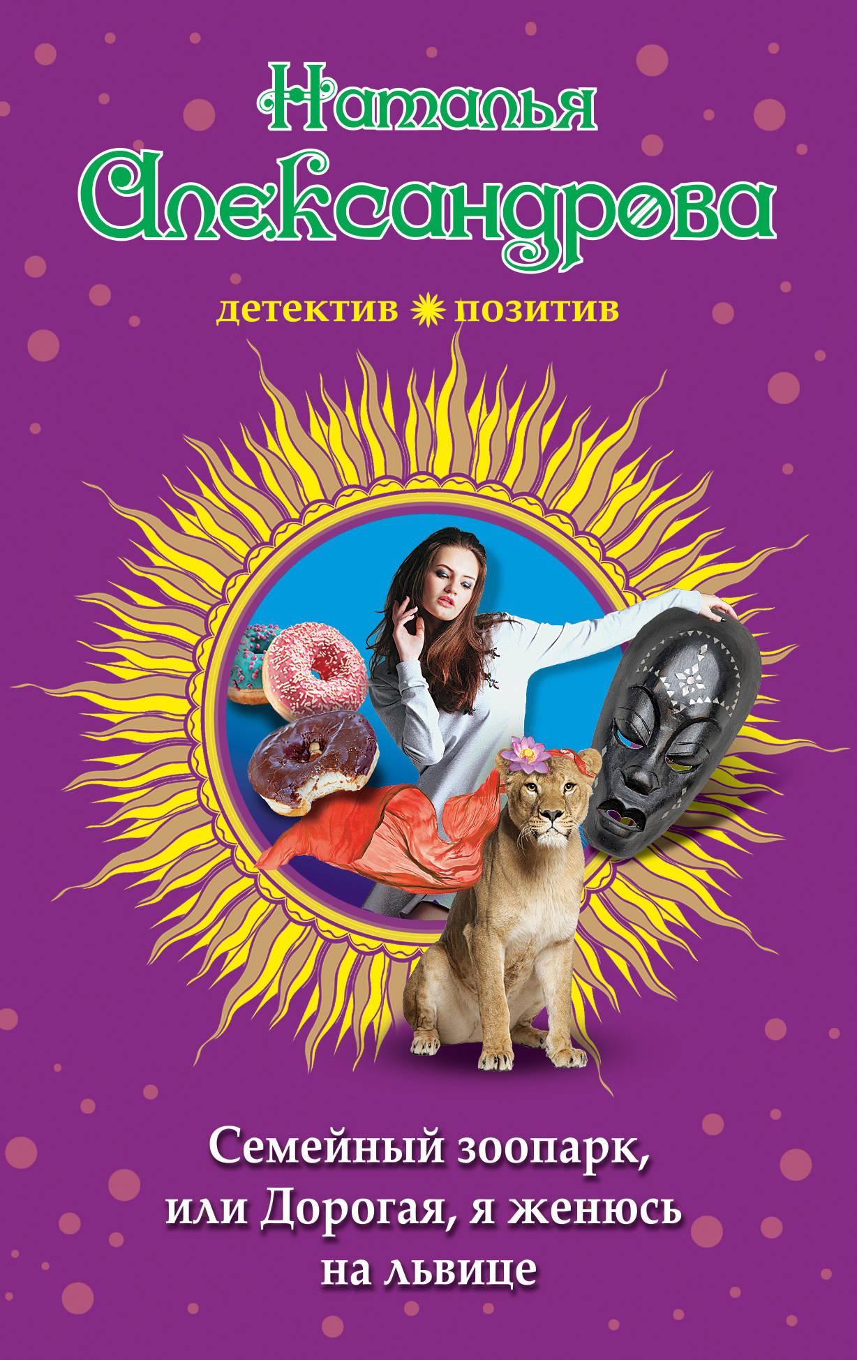 Н. Н. Александрова Семейный зоопарк, или Дорогая, я женюсь на львице