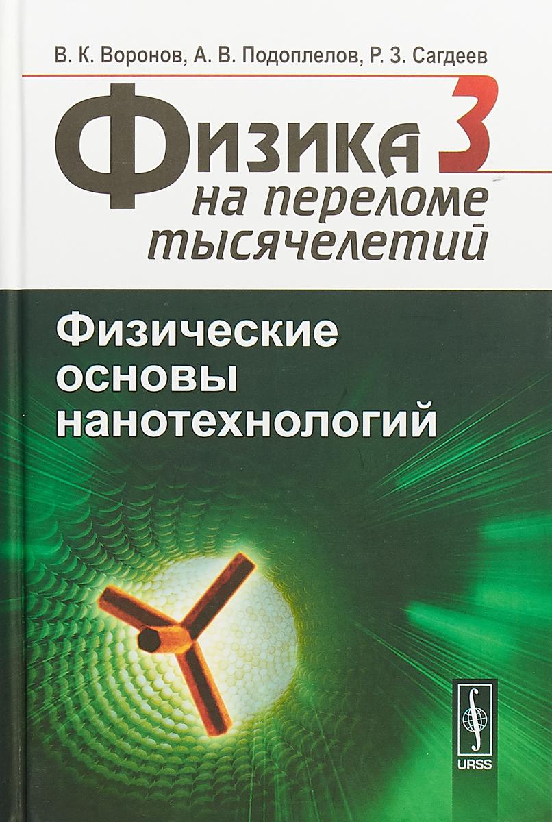 В. К. Воронов, А. В. Подоплелов, Р. З. Сагдеев Физика на переломе тысячелетий. В 4 книгах. Книга 3. Физические основы нанотехнологий