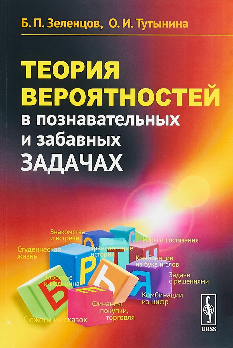 Б. П. Зеленцов, О. И. Тутынина Теория вероятностей в познавательных и забавных задачах б гнеденко а хинчин элементарное введение в теорию вероятностей