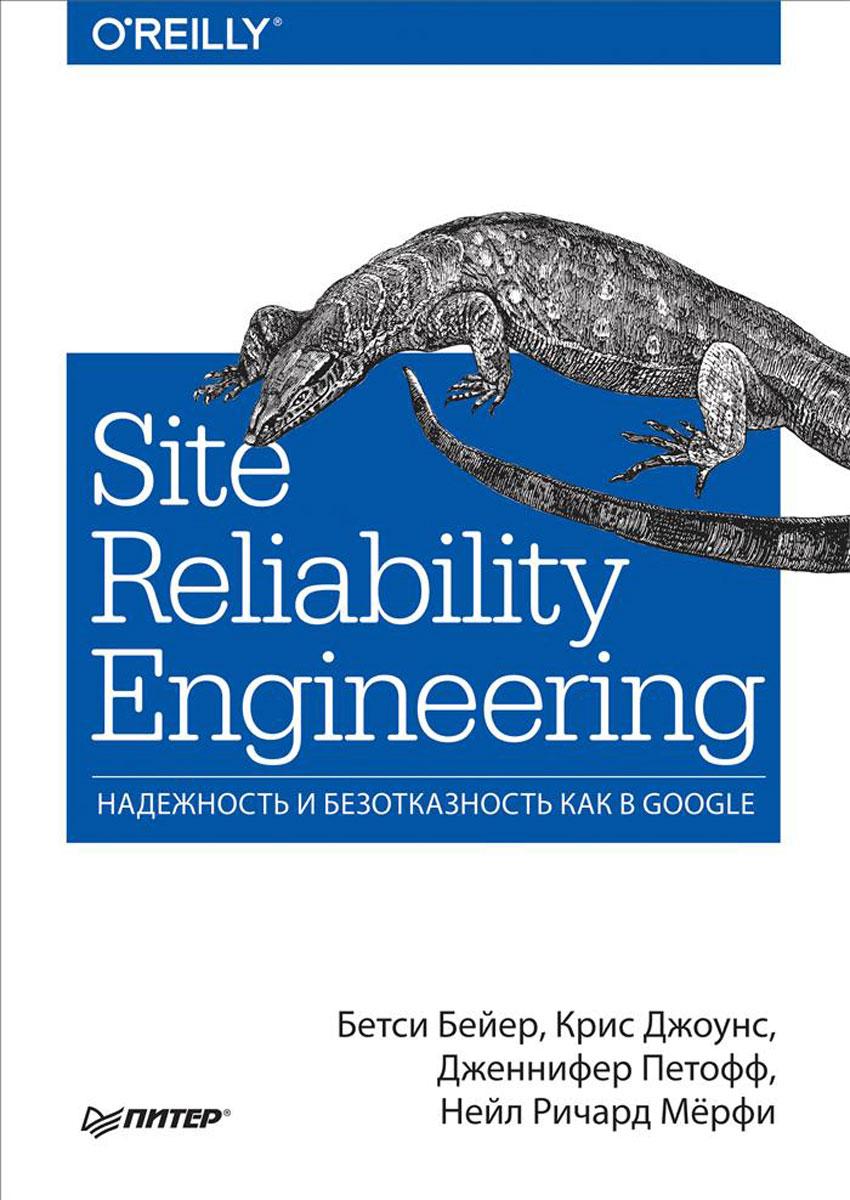 Бетси Бейер, Крис Джоунс, Дженнифер Петофф, Нейл Ричард Мёрфи Site Reliability Engineering. Надежность и безотказность как в Google