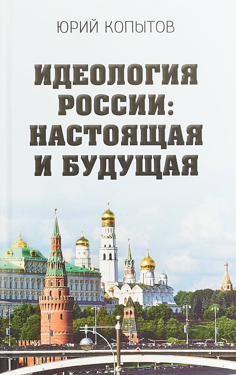 Ю. Ф. Копытов Идеология России: настоящая и будущая