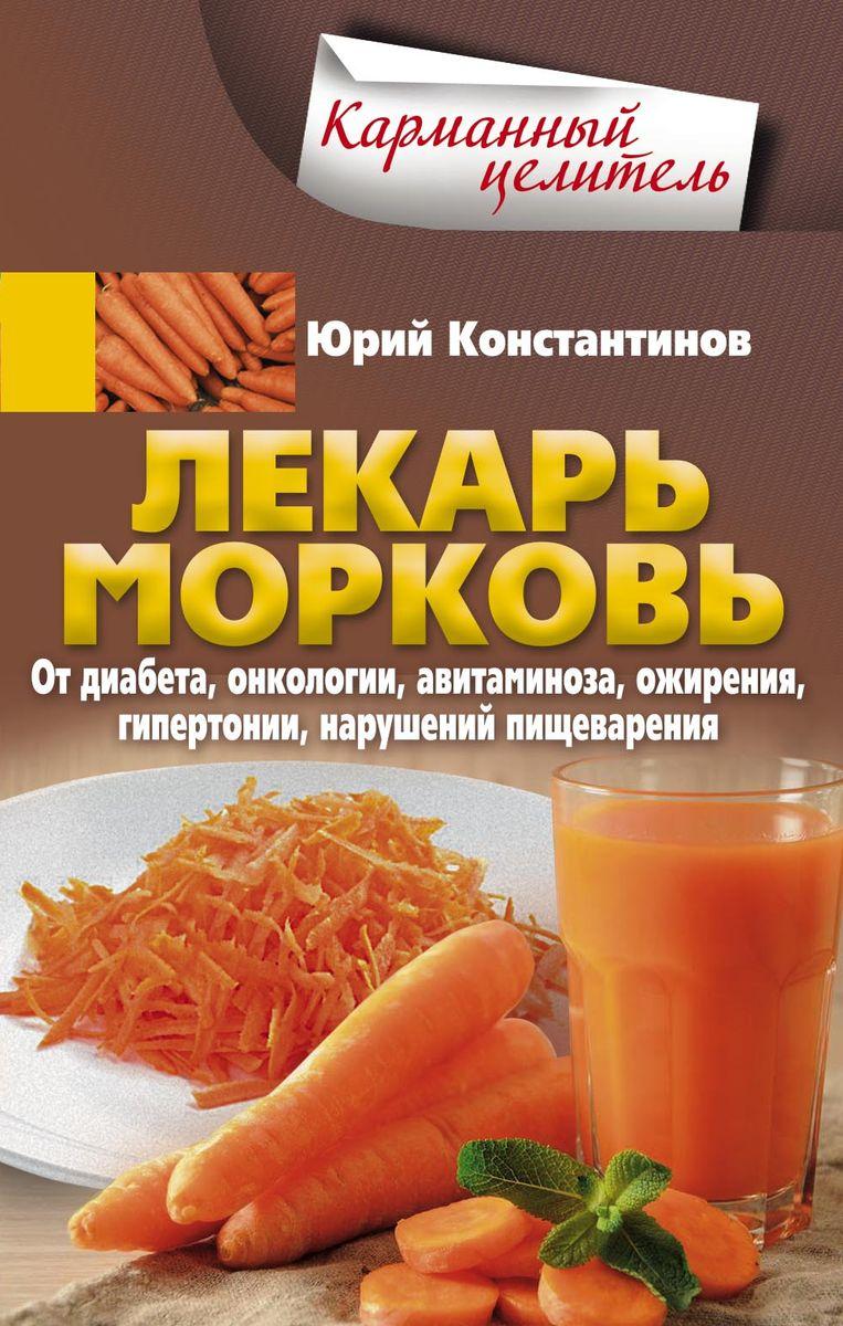 Юрий Константинов Лекарь морковь. От диабета, онкологии, авитаминоза, ожирения, гипертонии, нарушений пищеварения