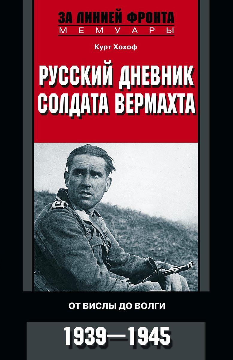 Курт Хохоф Русский дневник солдата вермахта. От Вислы до Волги. 1939-1945