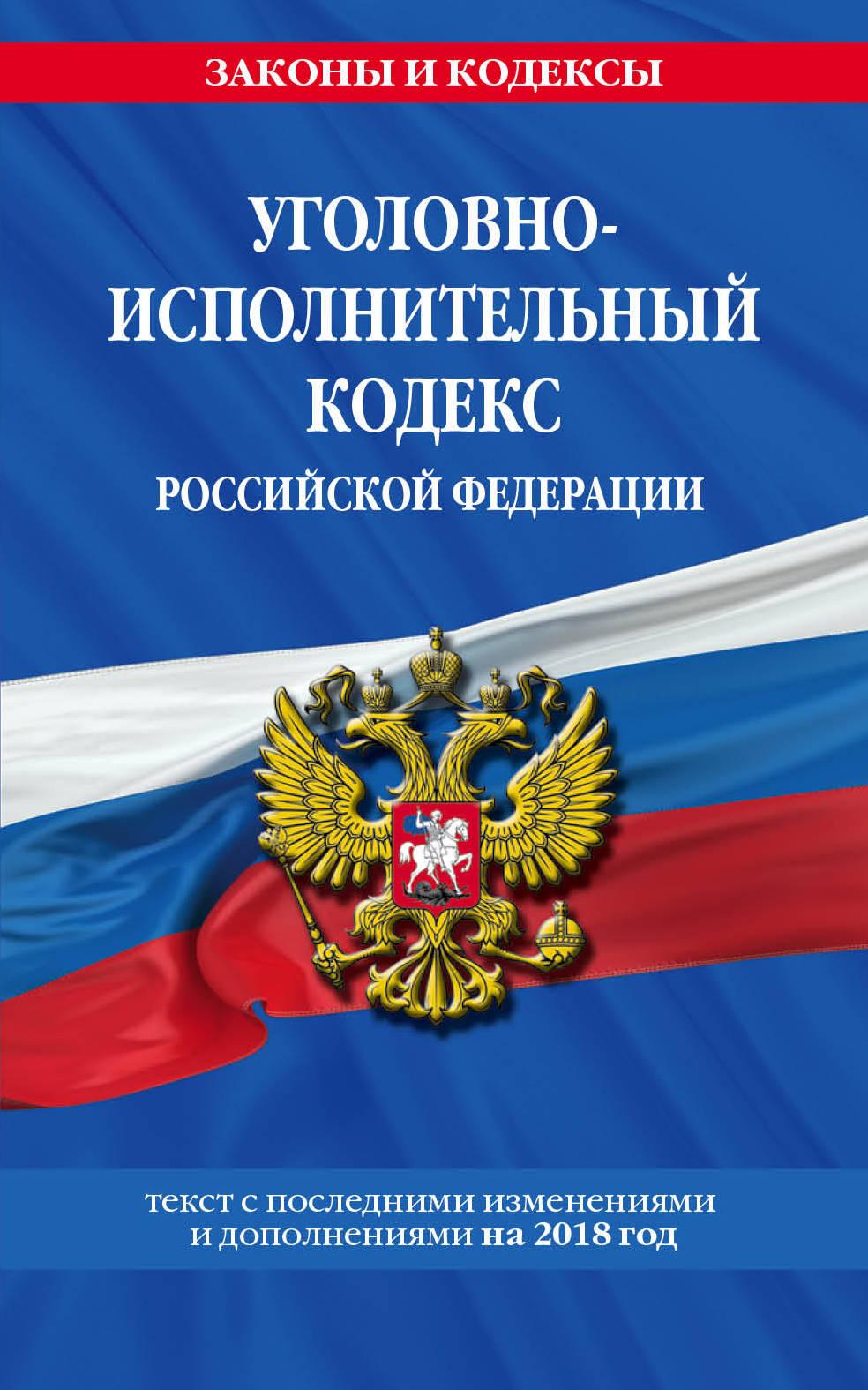 Уголовно-исполнительный кодекс Российской Федерации. Текст с последними изменениями и дополнениями на 2018 год