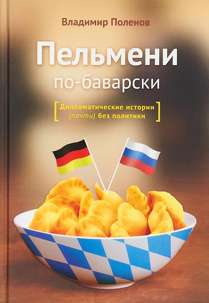 Владимир Поленов Пельмени по-баварски. Дипломатические истории (почти) без политики цена 2017