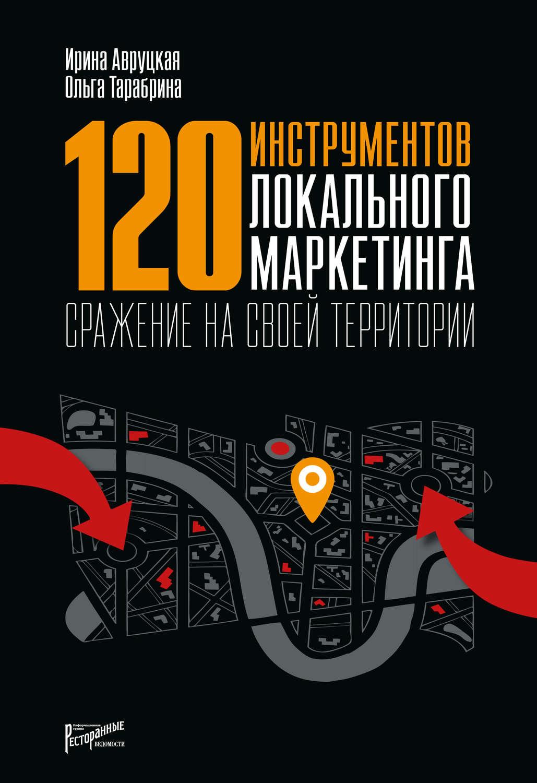 Книга 120 инструментов локального маркетинга. Сражение на своей территории. Ирина Авруцкая, Ольга Тарабрина