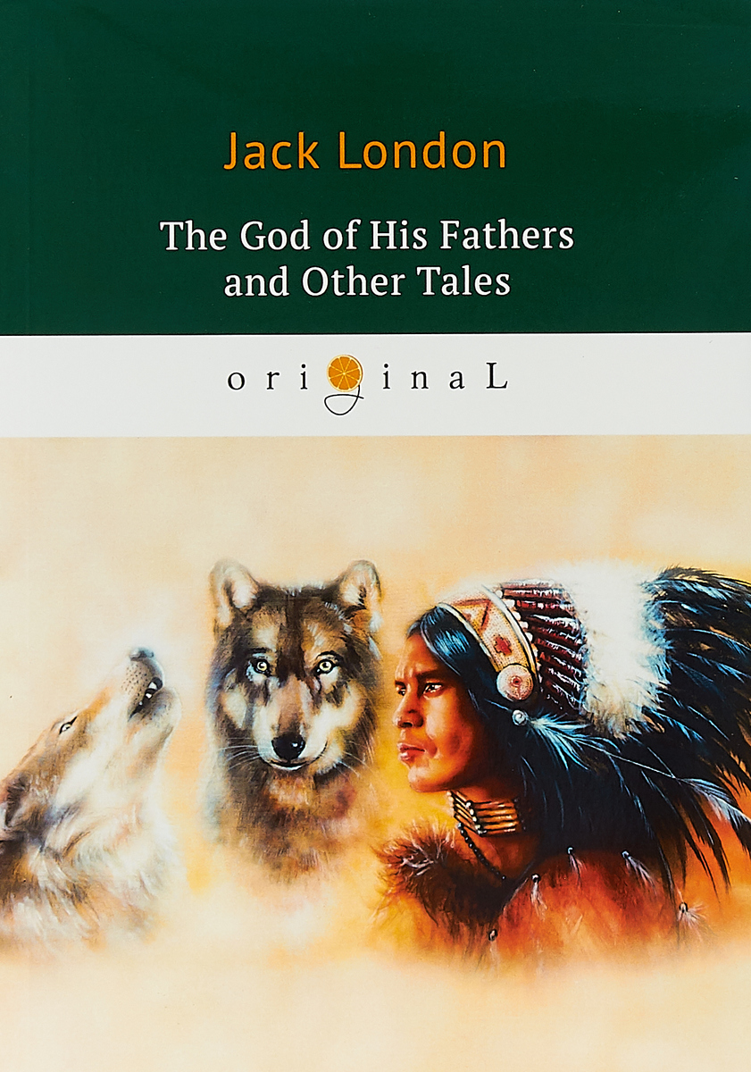 Jack London The God of His Fathers and Other Tales london jack the night born and other tales