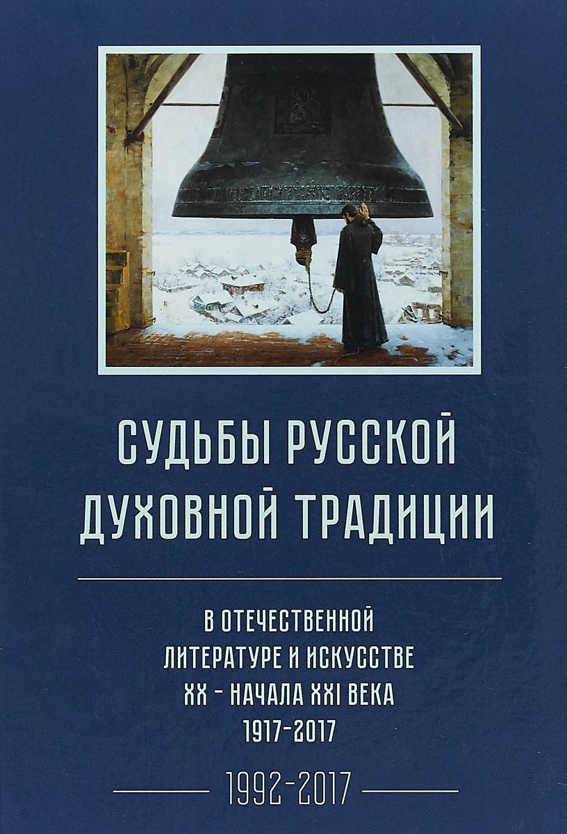 Судьбы русской духовной традиции в отечественной литературе и искусстве XX - начала XXI века 1917-2017