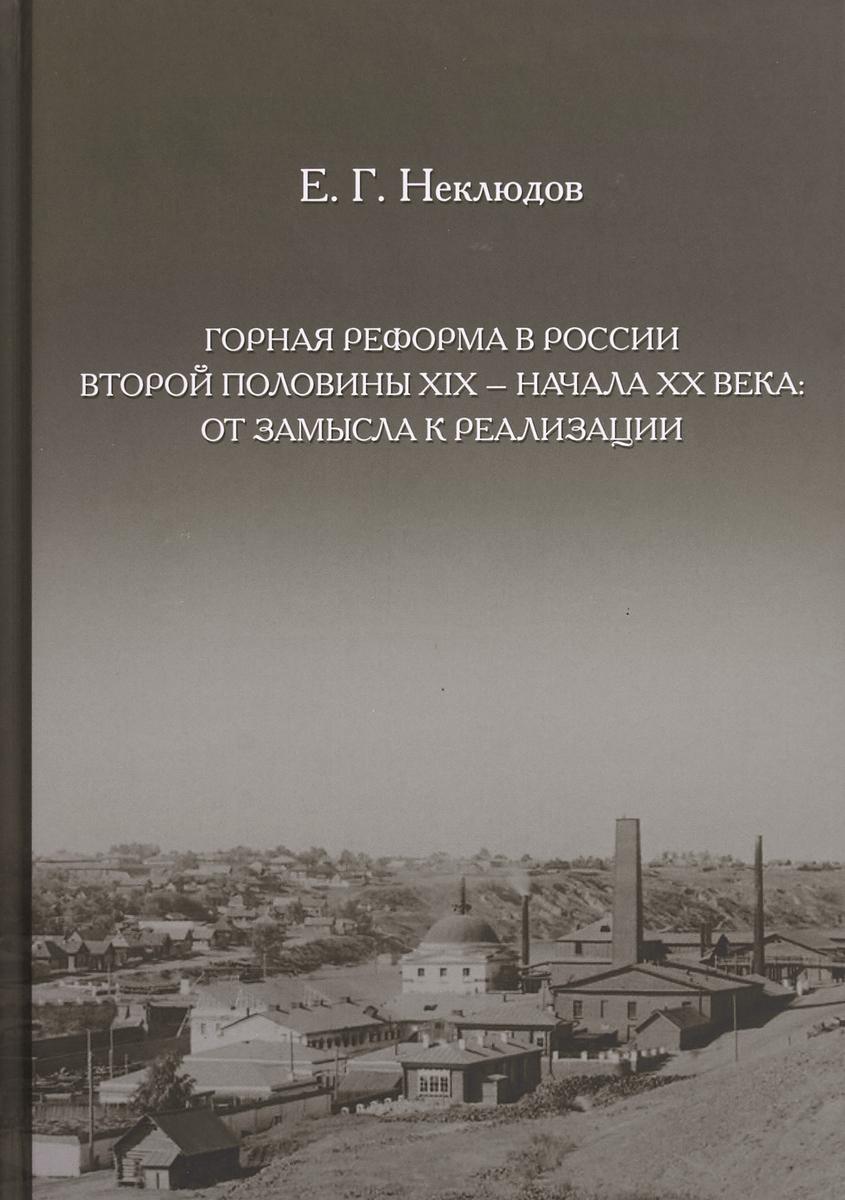 Е. Г. Неклюдов Горная реформа в России вторая половина XIX — начало XX века. От замысла к реализации
