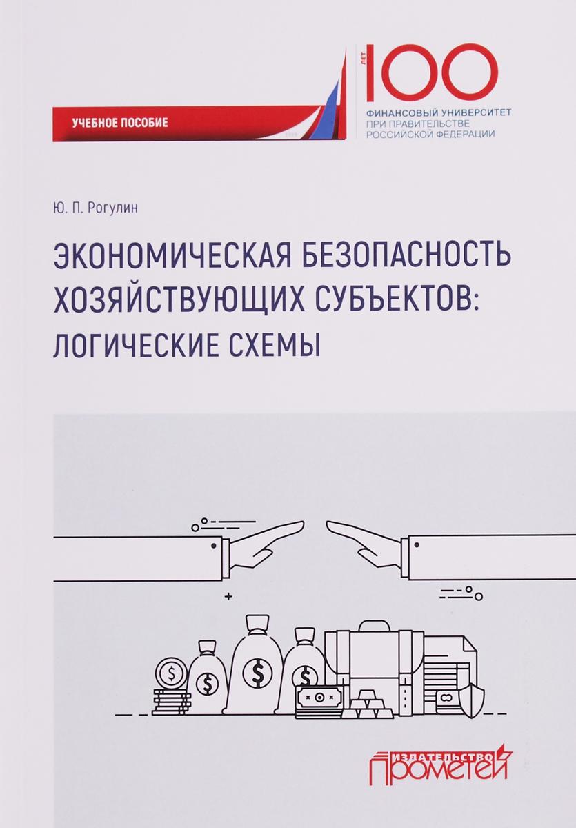 Ю. П. Рогулин Экономическая безопасность хозяйствующих субъектов: логические схемы: учебное пособие