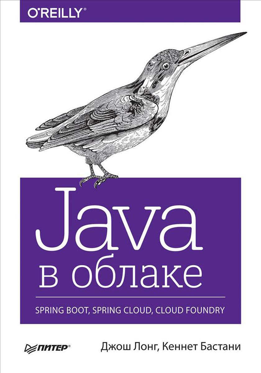 Джош Лонг, Кеннет Бастани Java в облаке. Spring Boot, Spring Cloud, Cloud Foundry